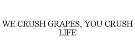 WE CRUSH GRAPES, YOU CRUSH LIFE