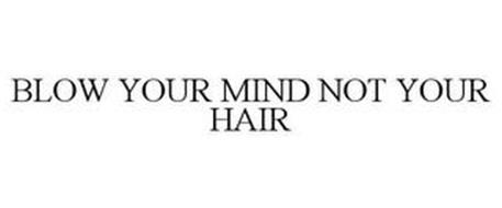 BLOW YOUR MIND NOT YOUR HAIR