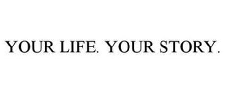 YOUR LIFE. YOUR STORY.