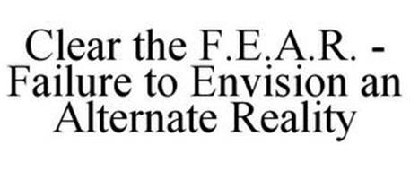 CLEAR THE F.E.A.R. - FAILURE TO ENVISION AN ALTERNATE REALITY