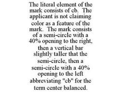 THE LITERAL ELEMENT OF THE MARK CONSISTS OF CB. THE APPLICANT IS NOT CLAIMING COLOR AS A FEATURE OF THE MARK. THE MARK CONSISTS OF A SEMI-CIRCLE WITH A 40% OPENING TO THE RIGHT, THEN A VERTICAL BAR SLIGHTLY TALLER THAT THE SEMI-CIRCLE, THEN A SEMI-CIRCLE WITH A 40% OPENING TO THE LEFT ABBREVIATING
