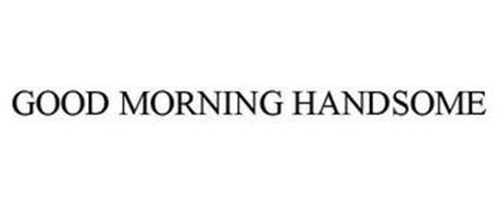 GOOD MORNING HANDSOME