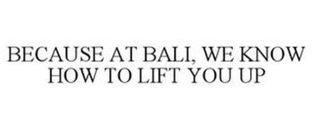 BECAUSE AT BALI, WE KNOW HOW TO LIFT YOU UP