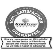 IRON TREE SERVICE 100% SATISFACTION GUARANTEE IF FOR ANY REASON YOU ARE NOT 100% SATISFIED WITH IRON TREE SERVICE  OR IF THERE IS ANY CONCERN AFTER WE HAVE LEFT YOUR PROPERTY, WE WILL MAKE IT RIGHT AT NO EXTRA CHARGE.