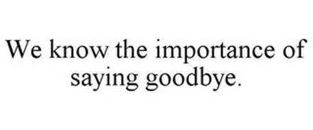 WE KNOW THE IMPORTANCE OF SAYING GOODBYE.