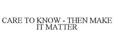 CARE TO KNOW - THEN MAKE IT MATTER