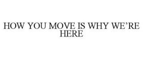 HOW YOU MOVE IS WHY WE'RE HERE