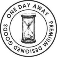 ONE DAY AWAY PREMIUM DESIGNED GOODS