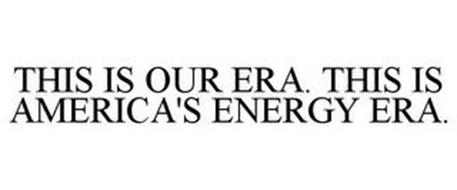 THIS IS OUR ERA. THIS IS AMERICA'S ENERGY ERA.