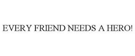 EVERY FRIEND NEEDS A HERO!