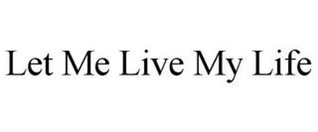 LET. ME. LIVE. MY. LIFE.