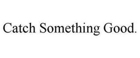 CATCH SOMETHING GOOD.