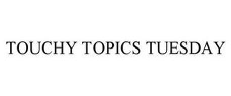 TOUCHY TOPICS TUESDAY