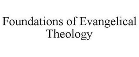 FOUNDATIONS OF EVANGELICAL THEOLOGY
