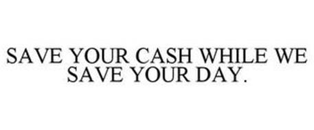 SAVE YOUR CASH WHILE WE SAVE YOUR DAY.
