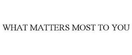 WHAT MATTERS MOST TO YOU