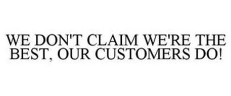 WE DON'T CLAIM WE'RE THE BEST, OUR CUSTOMERS DO!