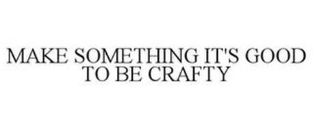 MAKE SOMETHING IT'S GOOD TO BE CRAFTY