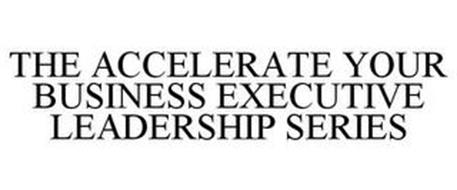 THE ACCELERATE YOUR BUSINESS EXECUTIVE LEADERSHIP SERIES