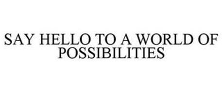 SAY HELLO TO A WORLD OF POSSIBILITIES