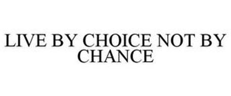 LIVE BY CHOICE NOT BY CHANCE