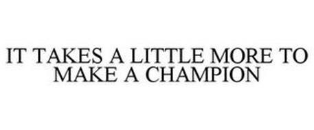 IT TAKES A LITTLE MORE TO MAKE A CHAMPION