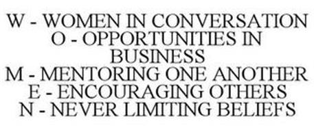 W - WOMEN IN CONVERSATION O - OPPORTUNITIES IN BUSINESS M - MENTORING ONE ANOTHER E - ENCOURAGING OTHERS N - NEVER LIMITING BELIEFS