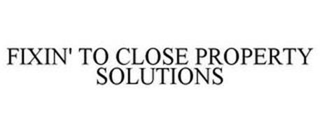 FIXIN' TO CLOSE PROPERTY SOLUTIONS