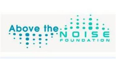 ABOVE THE NOISE FOUNDATION