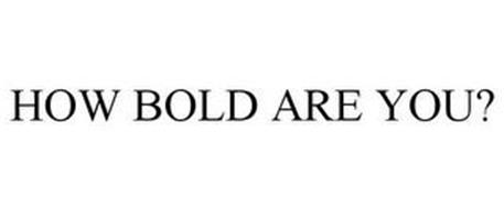 HOW BOLD ARE YOU?
