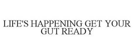 LIFE'S HAPPENING GET YOUR GUT READY