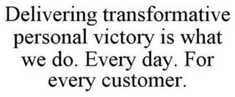 DELIVERING TRANSFORMATIVE PERSONAL VICTORY IS WHAT WE DO. EVERY DAY. FOR EVERY CUSTOMER.