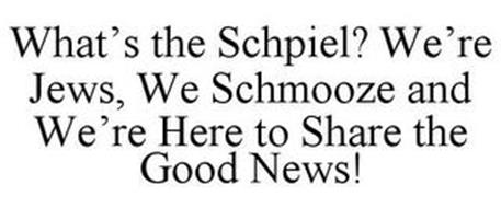 WHAT'S THE SCHPIEL? WE'RE JEWS, WE SCHMOOZE AND WE'RE HERE TO SHARE THE GOOD NEWS!