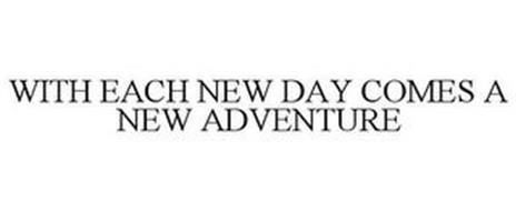 WITH EACH NEW DAY COMES A NEW ADVENTURE