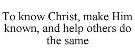 TO KNOW CHRIST, MAKE HIM KNOWN, AND HELP OTHERS DO THE SAME