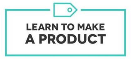 LEARN TO MAKE A PRODUCT