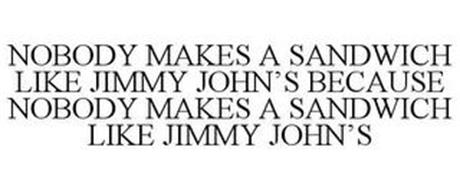 NOBODY MAKES A SANDWICH LIKE JIMMY JOHN'S BECAUSE NOBODY MAKES A SANDWICH LIKE JIMMY JOHN'S