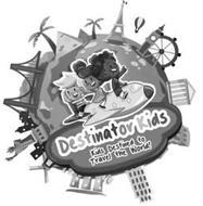 DESTINATOR KIDS KIDS DESTINED TO TRAVELTHE WORLD!