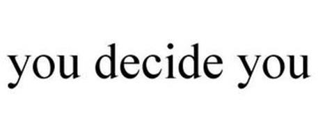 YOU DECIDE YOU