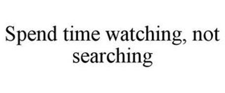 SPEND TIME WATCHING, NOT SEARCHING