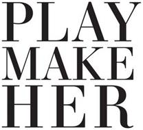 PLAY MAKE HER
