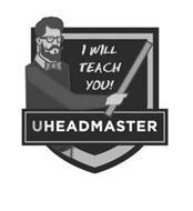 I WILL TEACH YOU! UHEADMASTER