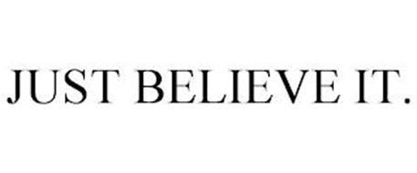 JUST BELIEVE IT.