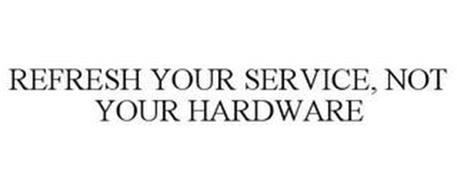 REFRESH YOUR SERVICE, NOT YOUR HARDWARE