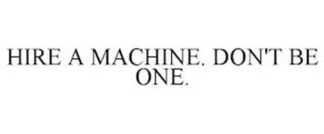 HIRE A MACHINE. DON'T BE ONE.