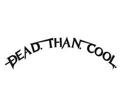 DEAD. THAN. COOL.