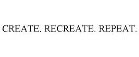 CREATE. RECREATE. REPEAT.