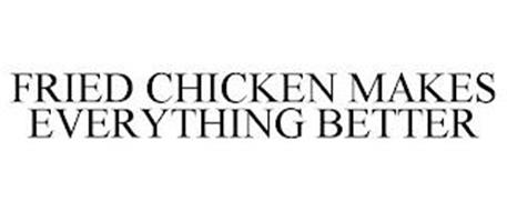 FRIED CHICKEN MAKES EVERYTHING BETTER