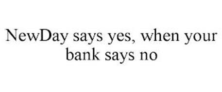 NEWDAY SAYS YES, WHEN YOUR BANK SAYS NO