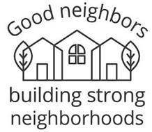 GOOD NEIGHBORS BUILDING STRONG NEIGHBORHOODS